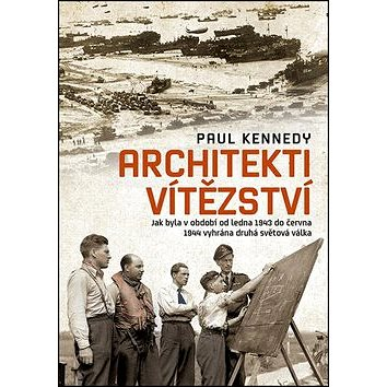 Architekti vítězství: Jak byla v období od ledna 1943 do června 1944 vyhrána druhá světová válka (978-80-7422-296-2)