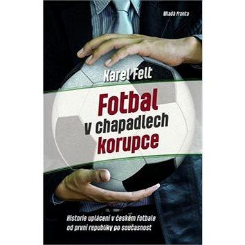 Fotbal v chapadlech korupce: Historie uplácení v českém fotbale od první republiky až po současnost (978-80-204-3511-8)