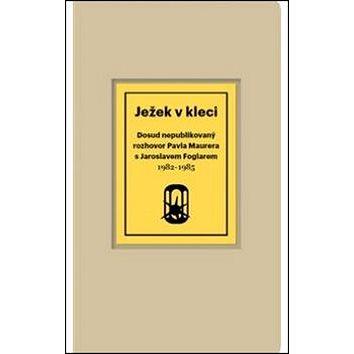 Ježek v kleci: Dosud nepublikovaný rozhovor Pavla Maurera s Jaroslavem Foglarem 1982-1985 (978-80-87608-03-6)