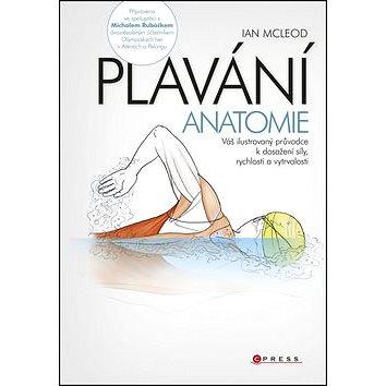 PLAVÁNÍ Anatomie: Váš ilustrovyný průvodce ke zvýšení pružnosti vašeho těla (978-80-264-0576-4)