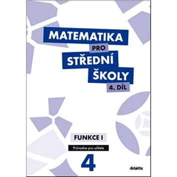 Matematika pro střední školy 4.díl Průvodce pro učitele: Funkce 1 (978-80-7358-216-6)