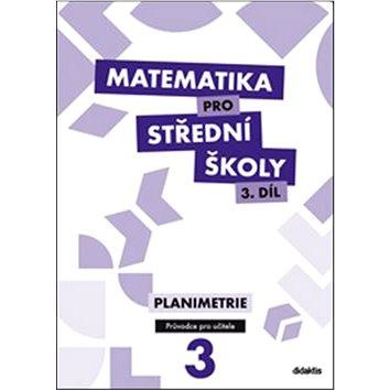 Matematika pro střední školy 3.díl Průvodce pro učitele: Planimetrie (978-80-7358-213-5)