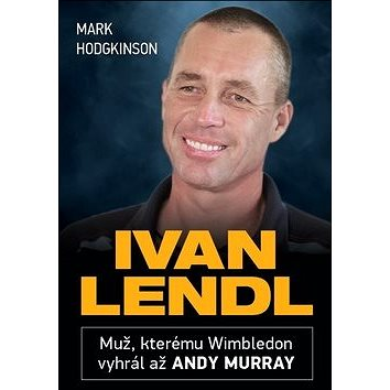 Ivan Lendl: Muž, kterému Wimbledon vyhrál až Andy Murray (978-80-87588-48-2)