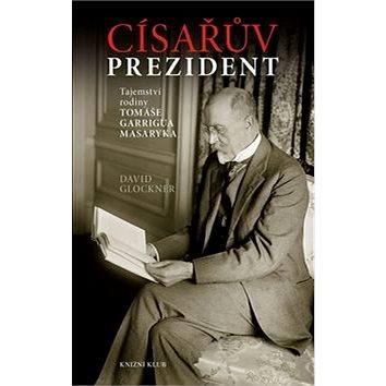 Císařův prezident: Tajemství rodiny Tomáše Garrigua Masaryka (978-80-242-4764-9)
