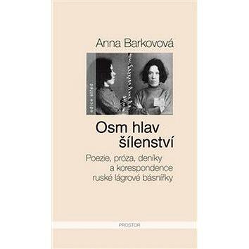 Osm hlav šílenství: Poezie, próza, deníky a korespondence ruské lágrové básnířky (978-80-7260-313-8)