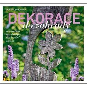 Dekorace do zahrady: Inspirativní aranžmá pro každé roční období (978-80-247-5425-3)