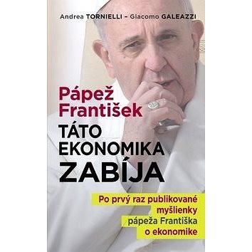 Pápež František: Táto ekonomika zabíja: Po prvý raz publikované myšlienky pápeža Františka o ekonomi (978-80-8142-438-0)