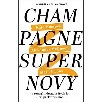 Champagne Supernovy: Katte Mossová, Alexander McQueen, Marc Jacobs a renegáti devadesátých let, kteř (978-80-7529-098-4)