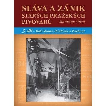 Sláva a zánik starých pražských pivovarů: 3. díl - Malá Strana, Hradčany a Vyšehrad (978-80-7428-267