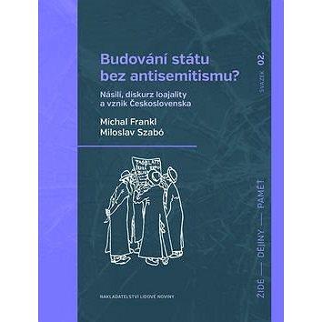 Budování státu bez antisemitismu?: Násilí, diskurz loajality a vznik Československa (978-80-7422-422-5)