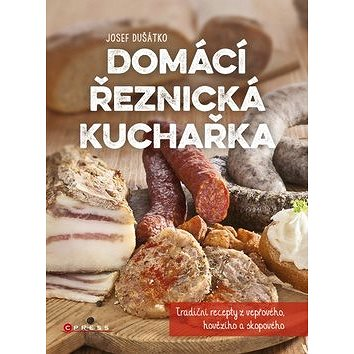 Domácí řeznická kuchařka: Tradiční recepty z vepřového, hovězího a skopového (978-80-264-0995-3)