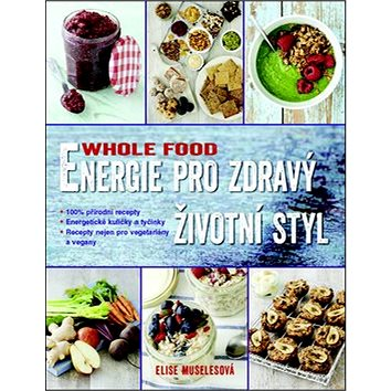 Energie pro zdravý životní styl WHOLE FOOD: 100% přírodní recepty . Energetické kuličky . Recepty ne (978-80-7359-492-3)