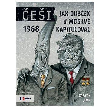 Češi 1968: Jak Dubček v Moskvě kapituloval (978-80-204-3696-2)