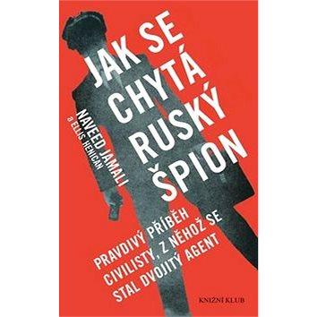Jak se chytá ruský špion: Pravdivý příběh civilisty, z něhož se stal dvojitý agent (978-80-242-5216-2)