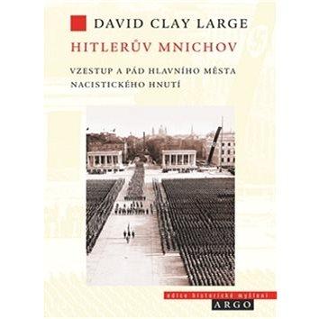 Hitlerův Mnichov: Vzestup a pád hlavního města nacistického hnutí (978-80-257-1764-6)