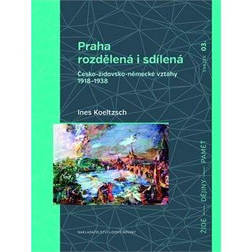 Praha rozdělená i sdílená: Česko-židovsko-německé vztahy 1918–1938 (978-80-7422-421-8)