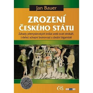 Zrození českého státu: Záhady přemyslovských knížat aneb svatí otrokáři, (všeho) schopní bratrovrazi (978-80-7475-145-5)