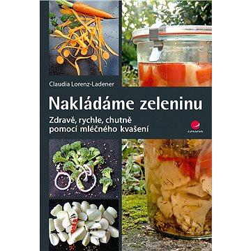 Nakládáme zeleninu: Zdravě pomocí mléčného kvašení (978-80-247-5785-8)