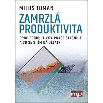 Zamrzlá produktivita: Proč produktivita práce stagnuje a co se s tím da dělat? (978-80-7261-427-1)
