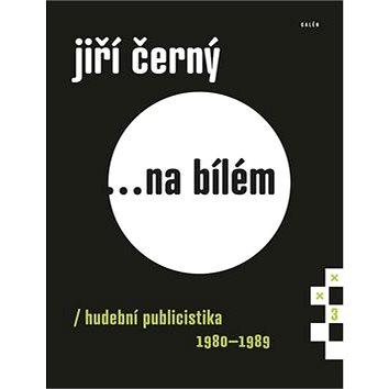 Jiří Černý... na bílém 3: Hudební publicistika 1980-1989 (978-80-7492-249-7)