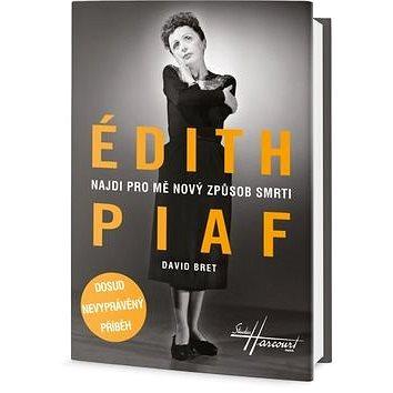 Édith Piaf Najdi pro mě nový způsob smrti: Dosud nevyprávěný příběh (978-80-7390-457-9)