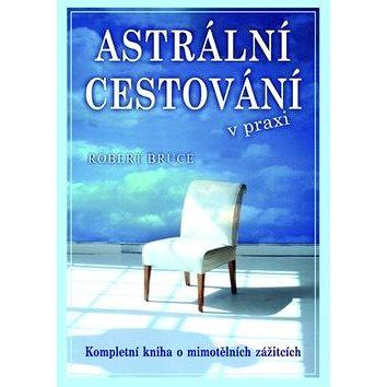 Astrální cestování v praxi: Kompletní kniha o mimotělních zážitcích (978-80-7336-834-0)