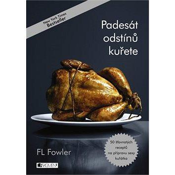 Padesát odstínů kuřete: 50 šťavnatých receptů na přípravu sexy kuřátka (978-80-253-2925-2)