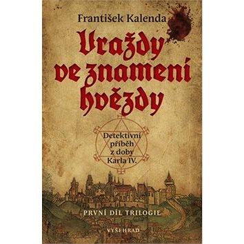 Vraždy ve znamení hvězdy: Detektivní příběh z doby Karla IV. První díl trilogie (978-80-7429-738-0)