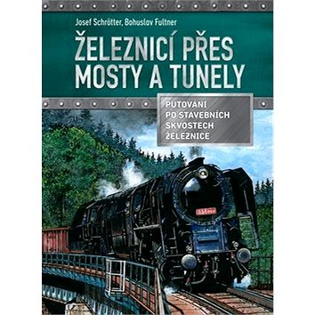 Železnicí přes mosty a tunely: Putování po stavebních skvostech železnic (978-80-264-1344-8)