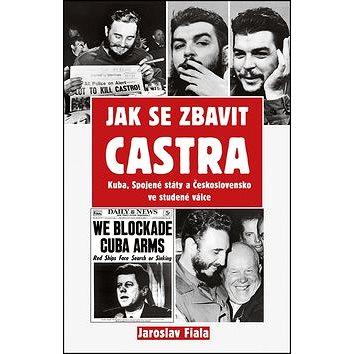 Jak se zbavit Castra: Kuba, Spojené státy a Československo ve studené válce (978-80-87950-32-6)