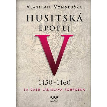 Husitská epopej V 1450-1460: Za časů Ladislava Pohrobka (978-80-243-7472-7)