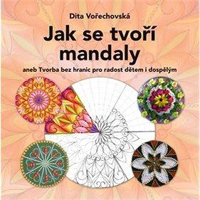 Jak se tvoří mandaly: aneb Tvorba bez hranic pro radost dětem i dospělým (978-80-264-1372-1)