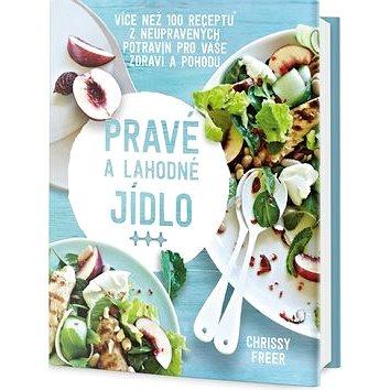 Pravé a lahodné jídlo: Více než 100 receptů z neupravených potravin pro vaše zdraví a pohodu (978-80
