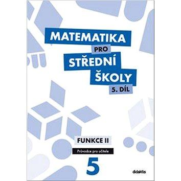 Matematika pro střední školy 5.díl Průvodce pro učitele: Funkce II (978-80-7358-266-1)