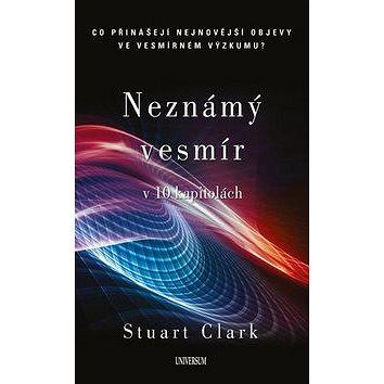 Neznámý vesmír v 10 kapitolách: Co přinášejí nejnovější objevy ve vesmírném výzkumu (978-80-242-5689-4)