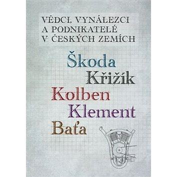 Vědci, vynálezci a podnikatelé v Českých zemích: Škoda, Křižík, Kolben, Klement, Baťa (978-80-7551-036-5)