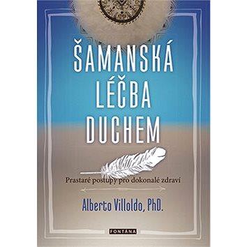 Šamanská léčba duchem: Prastaré postupy pro dokonalé zdraví (978-80-7336-872-2)