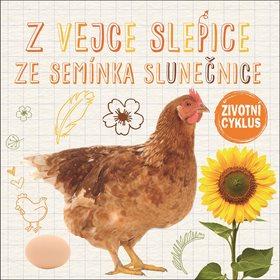 Z vejce slepice Ze semínka slunečnice: Životní cyklus (978-80-256-2190-5)