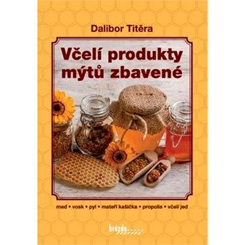 Včelí produkty mýtů zbavené: med, vosk, pyl, mateří kašička, propolis, včelí jed (978-80-209-0424-9)