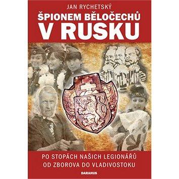 Špionem Běločechů v Rusku: Po stopách našich legionářů od Zborova do Vladivostoku (978-80-87423-79-0)