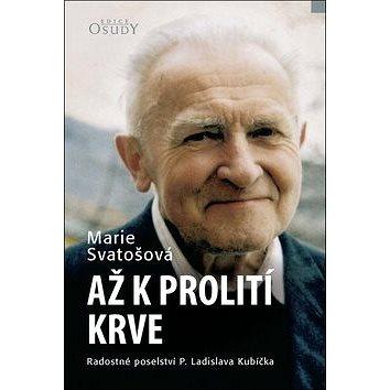 Až k prolití krve: Radostné poselství P. Ladislava Kubíčka (978-80-7566-062-6)