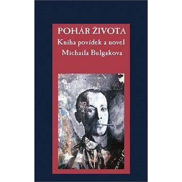 Pohár života: Kniha povídek a novel Michaila Bulgakova (978-80-87950-39-5)