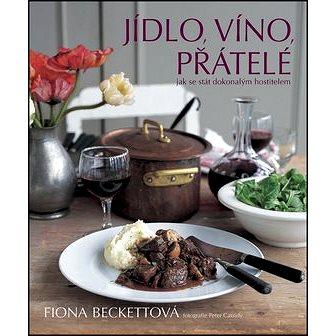 Jídlo, víno, přátelé: Jak se stát dokonalým hostitelem (978-80-7391-189-8)