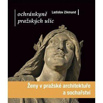 Ochránkyně pražských ulic: Ženy v pražské architektuře a sochařství (978-80-204-1807-4)